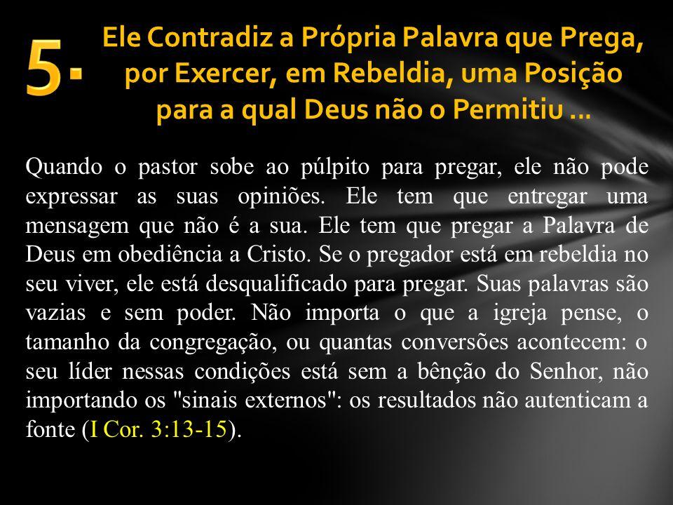 Ele Contradiz a Própria Palavra que Prega, por Exercer, em Rebeldia, uma Posição para a qual Deus não o Permitiu... Quando o pastor sobe ao púlpito pa