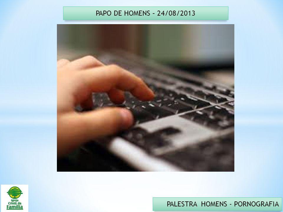 PAPO DE HOMENS – 24/08/2013 PALESTRA HOMENS - PORNOGRAFIA