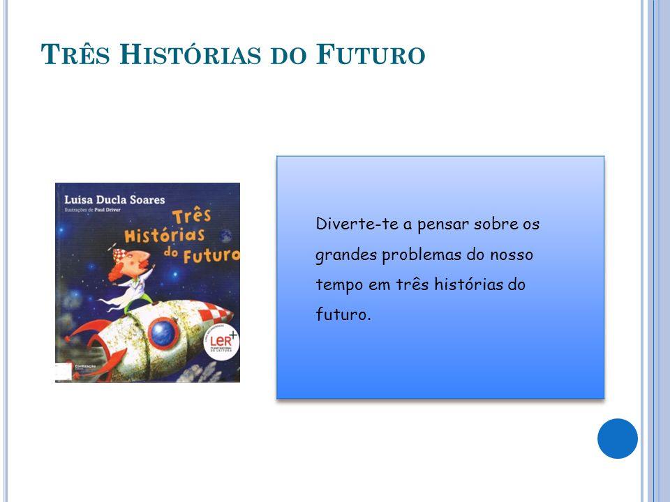 T RÊS H ISTÓRIAS DO F UTURO Diverte-te a pensar sobre os grandes problemas do nosso tempo em três histórias do futuro.