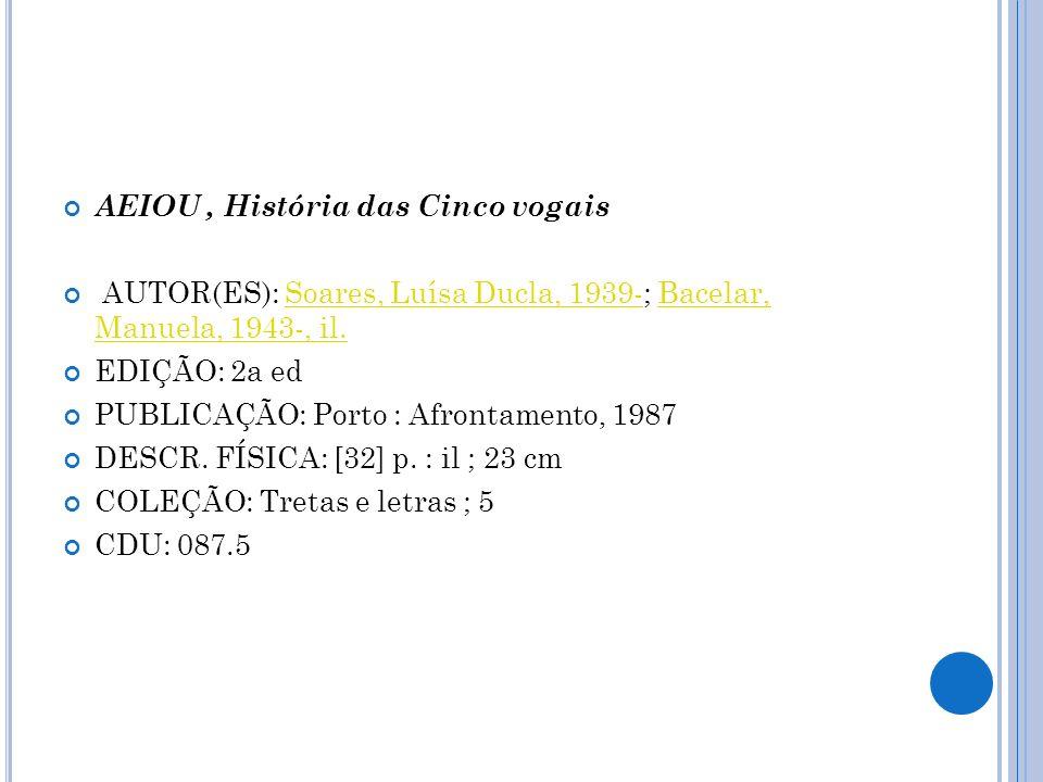 AEIOU, História das Cinco vogais AUTOR(ES): Soares, Luísa Ducla, 1939-; Bacelar, Manuela, 1943-, il.Soares, Luísa Ducla, 1939-Bacelar, Manuela, 1943-,