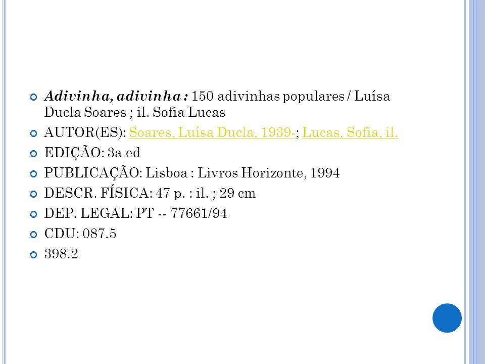 Adivinha, adivinha : 150 adivinhas populares / Luísa Ducla Soares ; il. Sofia Lucas AUTOR(ES): Soares, Luísa Ducla, 1939-; Lucas, Sofia, il.Soares, Lu