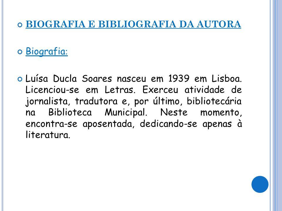 BIOGRAFIA E BIBLIOGRAFIA DA AUTORA Biografia : Luísa Ducla Soares nasceu em 1939 em Lisboa. Licenciou-se em Letras. Exerceu atividade de jornalista, t