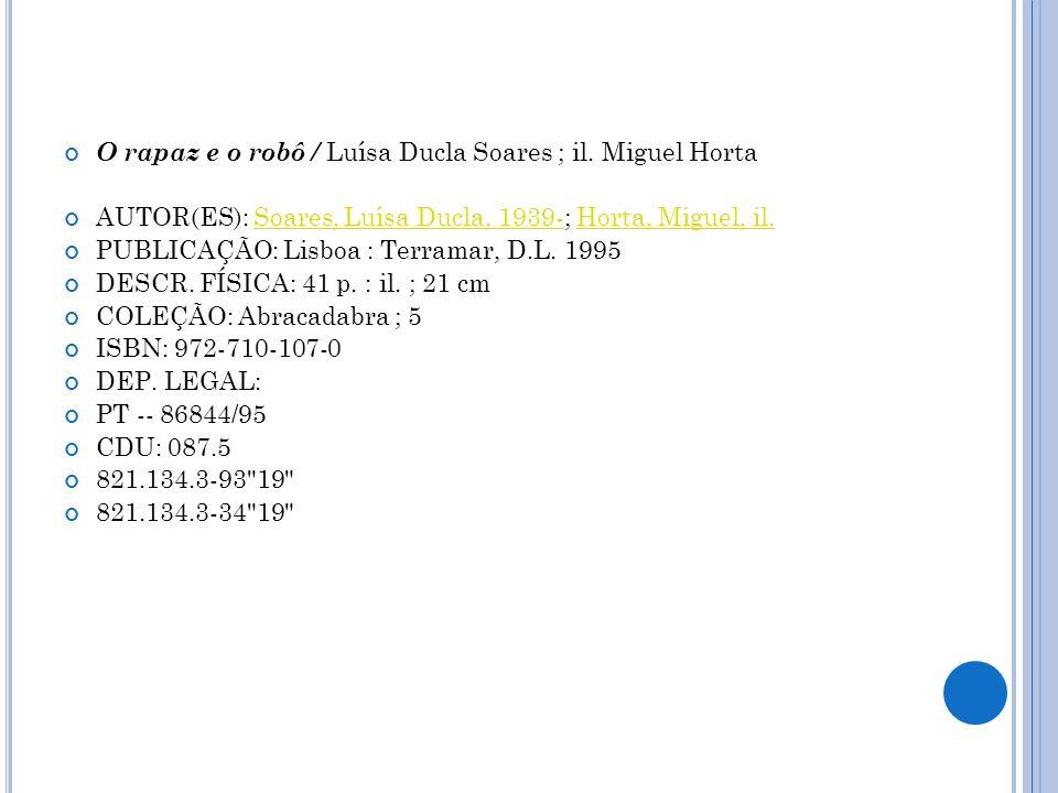 O rapaz e o robô / Luísa Ducla Soares ; il. Miguel Horta AUTOR(ES): Soares, Luísa Ducla, 1939-; Horta, Miguel, il.Soares, Luísa Ducla, 1939-Horta, Mig