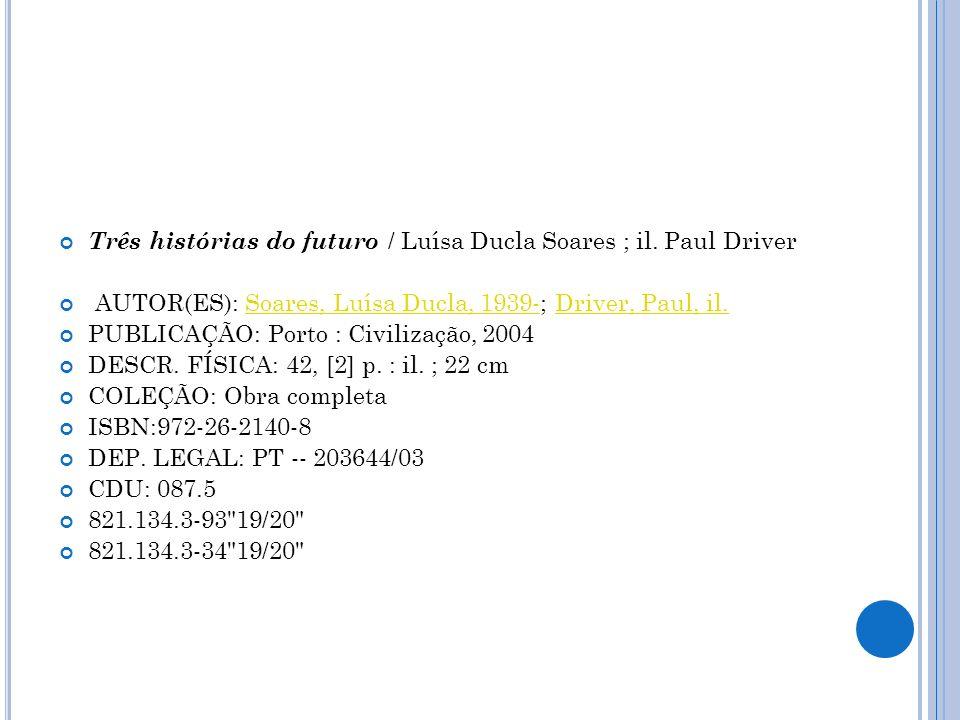 Três histórias do futuro / Luísa Ducla Soares ; il. Paul Driver AUTOR(ES): Soares, Luísa Ducla, 1939-; Driver, Paul, il.Soares, Luísa Ducla, 1939-Driv