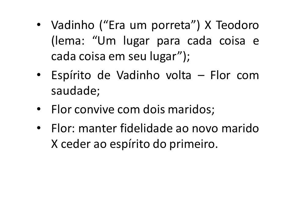 Vadinho (Era um porreta) X Teodoro (lema: Um lugar para cada coisa e cada coisa em seu lugar); Espírito de Vadinho volta – Flor com saudade; Flor conv