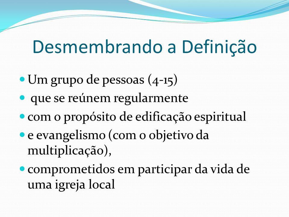 Desmembrando a Definição Um grupo de pessoas (4-15) que se reúnem regularmente com o propósito de edificação espiritual e evangelismo (com o objetivo
