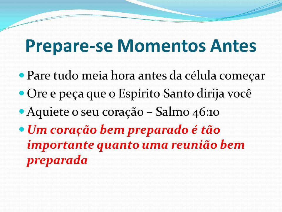 Prepare-se Momentos Antes Pare tudo meia hora antes da célula começar Ore e peça que o Espírito Santo dirija você Aquiete o seu coração – Salmo 46:10