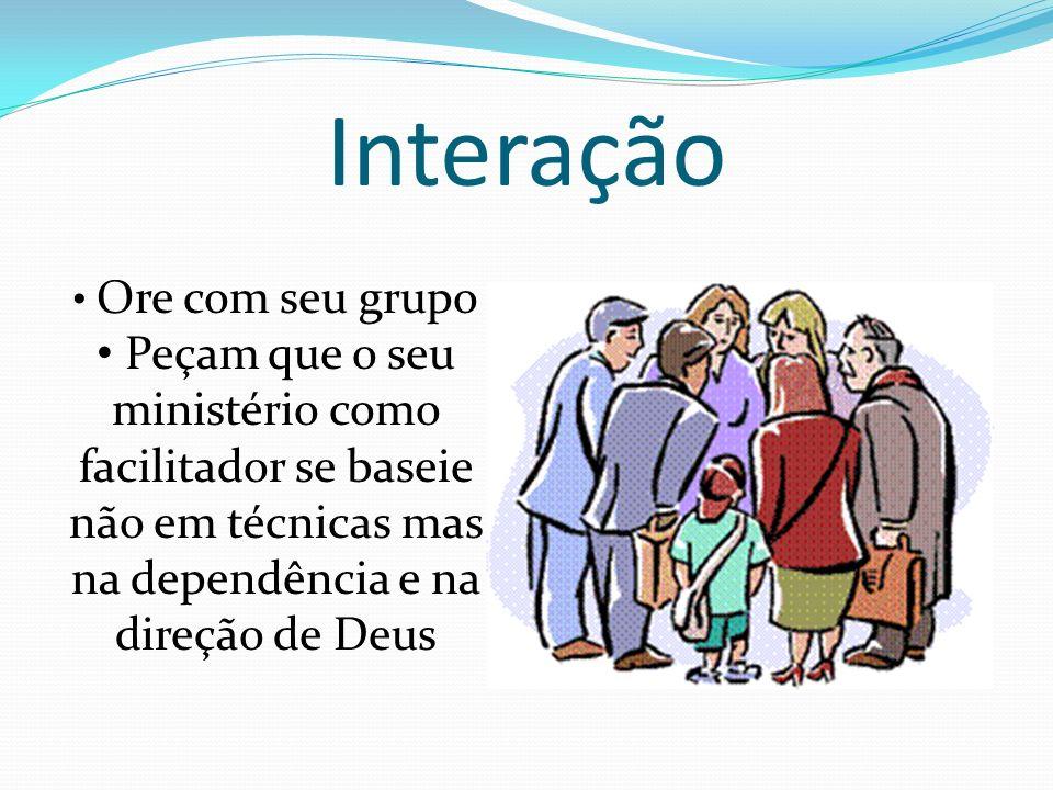 Interação Ore com seu grupo Peçam que o seu ministério como facilitador se baseie não em técnicas mas na dependência e na direção de Deus