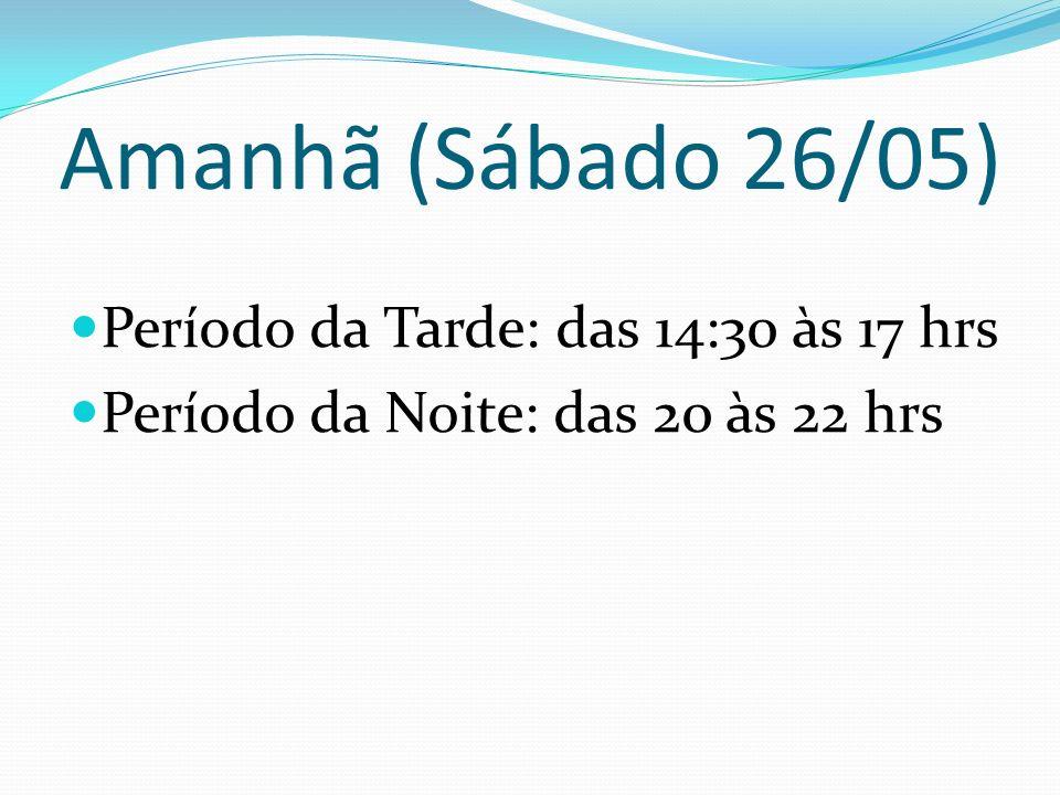 Amanhã (Sábado 26/05) Período da Tarde: das 14:30 às 17 hrs Período da Noite: das 20 às 22 hrs