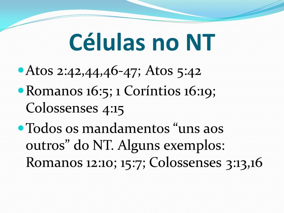 Células no NT Atos 2:42,44,46-47; Atos 5:42 Romanos 16:5; 1 Coríntios 16:19; Colossenses 4:15 Todos os mandamentos uns aos outros do NT. Alguns exempl