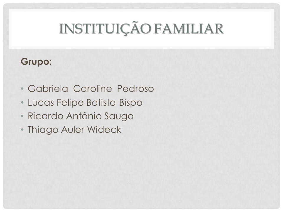INSTITUIÇÃO FAMILIAR Grupo: Gabriela Caroline Pedroso Lucas Felipe Batista Bispo Ricardo Antônio Saugo Thiago Auler Wideck