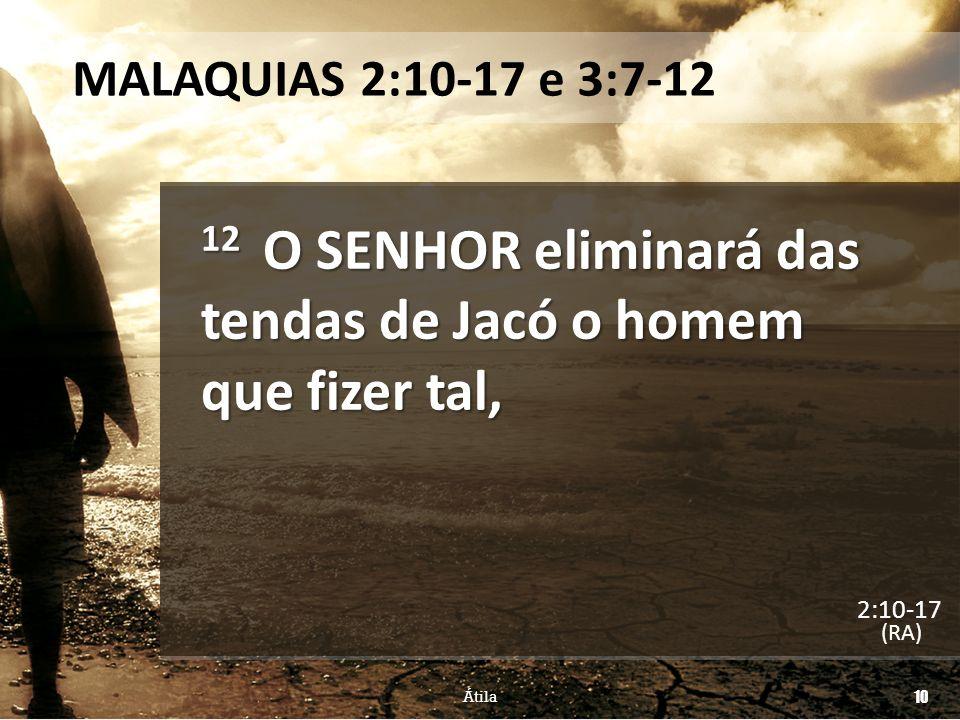 MALAQUIAS 2:10-17 e 3:7-12 12 O SENHOR eliminará das tendas de Jacó o homem que fizer tal, (RA) Átila 10 2:10-17
