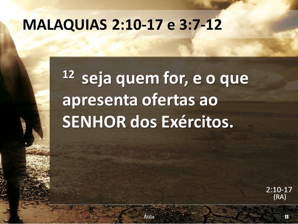 MALAQUIAS 2:10-17 e 3:7-12 12 seja quem for, e o que apresenta ofertas ao SENHOR dos Exércitos. (RA) Átila 11 2:10-17