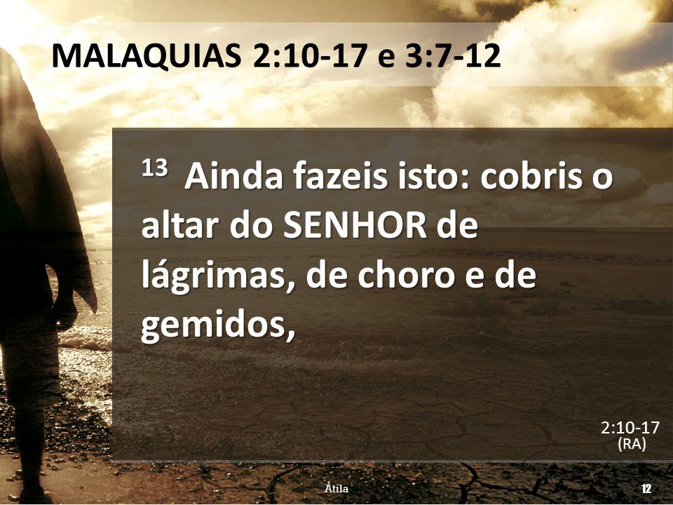 MALAQUIAS 2:10-17 e 3:7-12 13 Ainda fazeis isto: cobris o altar do SENHOR de lágrimas, de choro e de gemidos, (RA) Átila 12 2:10-17