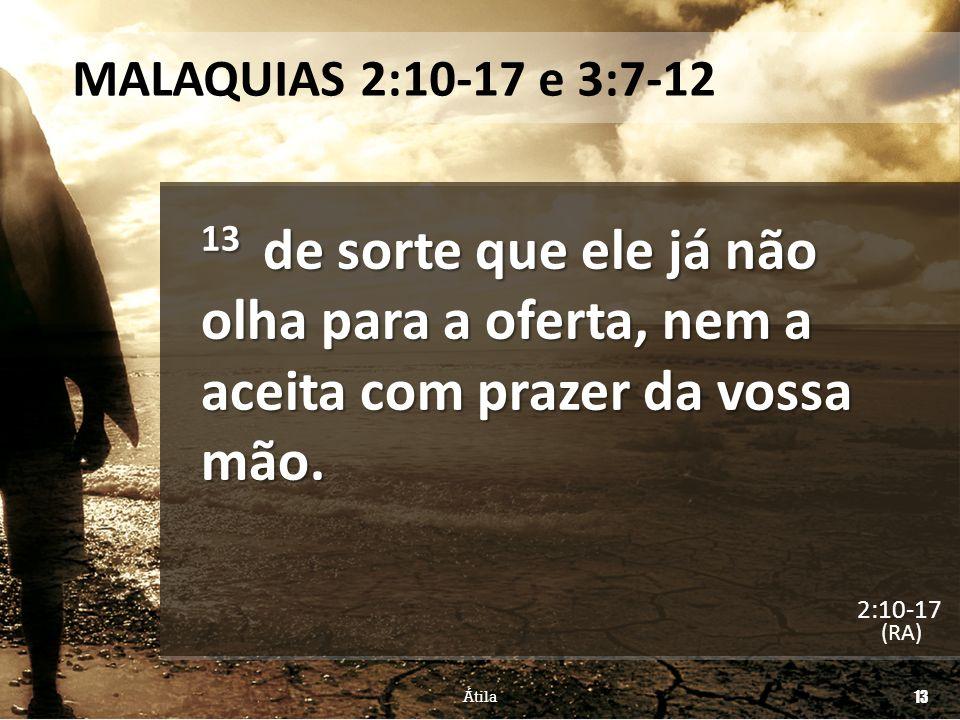 MALAQUIAS 2:10-17 e 3:7-12 13 de sorte que ele já não olha para a oferta, nem a aceita com prazer da vossa mão. (RA) Átila 13 2:10-17