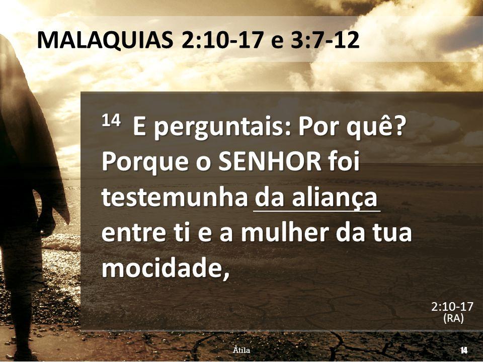 MALAQUIAS 2:10-17 e 3:7-12 14 E perguntais: Por quê? Porque o SENHOR foi testemunha da aliança entre ti e a mulher da tua mocidade, (RA) Átila 14 2:10