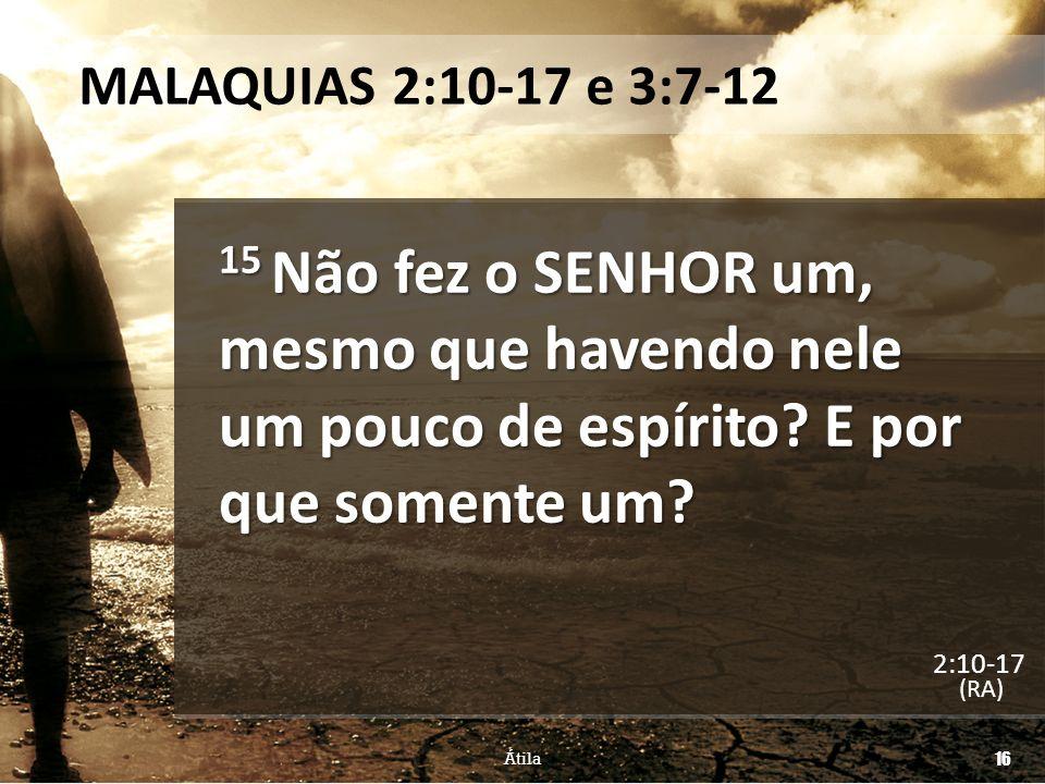 MALAQUIAS 2:10-17 e 3:7-12 15 Não fez o SENHOR um, mesmo que havendo nele um pouco de espírito? E por que somente um? (RA) Átila 16 2:10-17