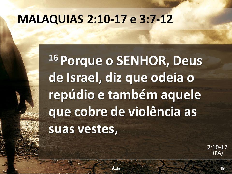 MALAQUIAS 2:10-17 e 3:7-12 16 Porque o SENHOR, Deus de Israel, diz que odeia o repúdio e também aquele que cobre de violência as suas vestes, (RA) Áti