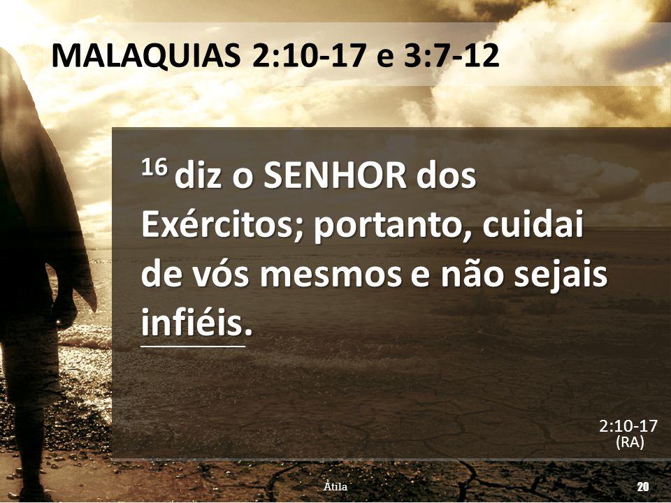 MALAQUIAS 2:10-17 e 3:7-12 16 diz o SENHOR dos Exércitos; portanto, cuidai de vós mesmos e não sejais infiéis. (RA) Átila 20 2:10-17