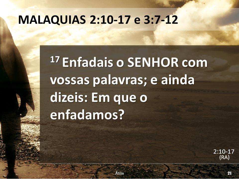 MALAQUIAS 2:10-17 e 3:7-12 17 Enfadais o SENHOR com vossas palavras; e ainda dizeis: Em que o enfadamos? (RA) Átila 21 2:10-17