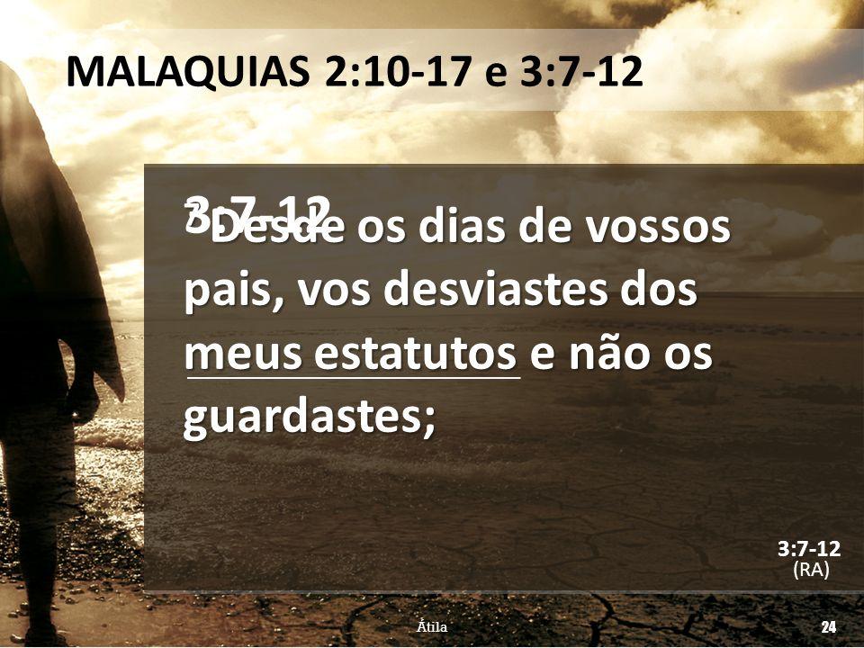 MALAQUIAS 2:10-17 e 3:7-12 7 Desde os dias de vossos pais, vos desviastes dos meus estatutos e não os guardastes; (RA) Átila 24 3:7-12
