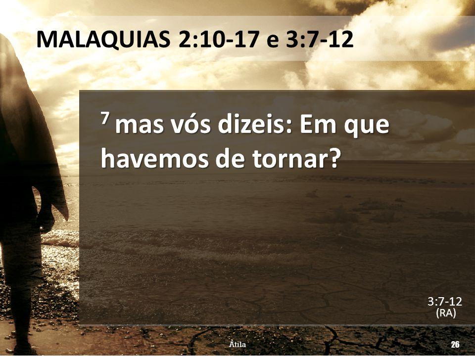 MALAQUIAS 2:10-17 e 3:7-12 7 mas vós dizeis: Em que havemos de tornar? (RA) Átila 26 3:7-12