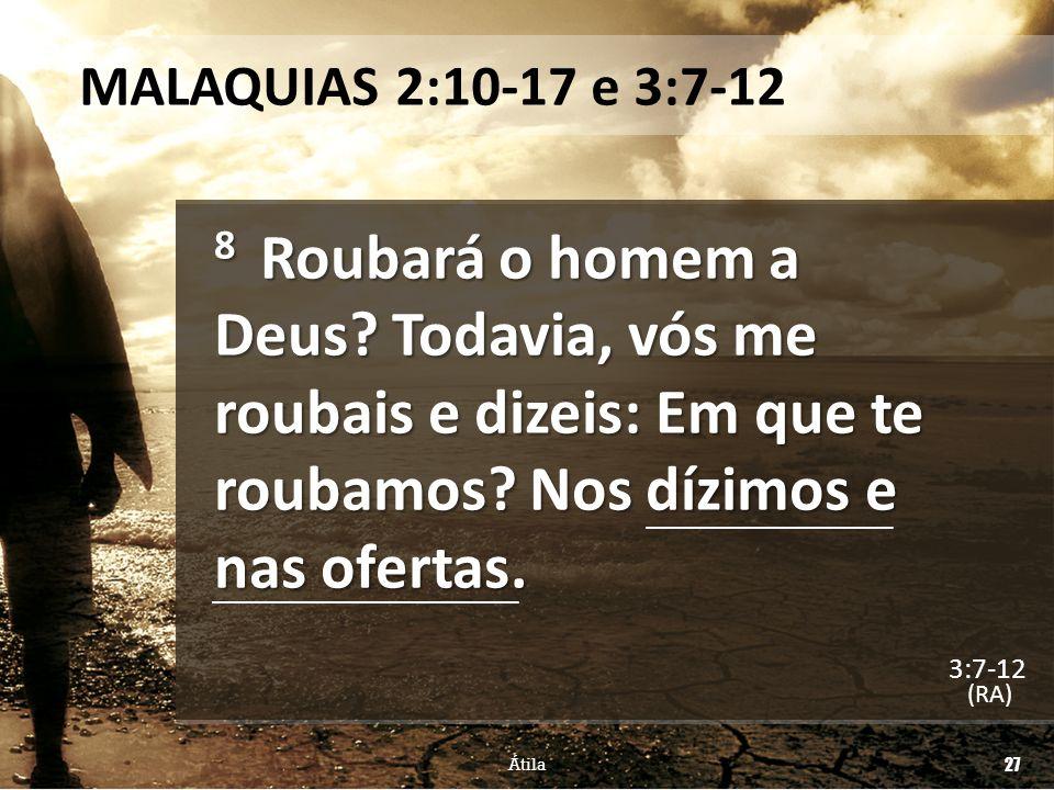 MALAQUIAS 2:10-17 e 3:7-12 8 Roubará o homem a Deus? Todavia, vós me roubais e dizeis: Em que te roubamos? Nos dízimos e nas ofertas. (RA) Átila 27 3: