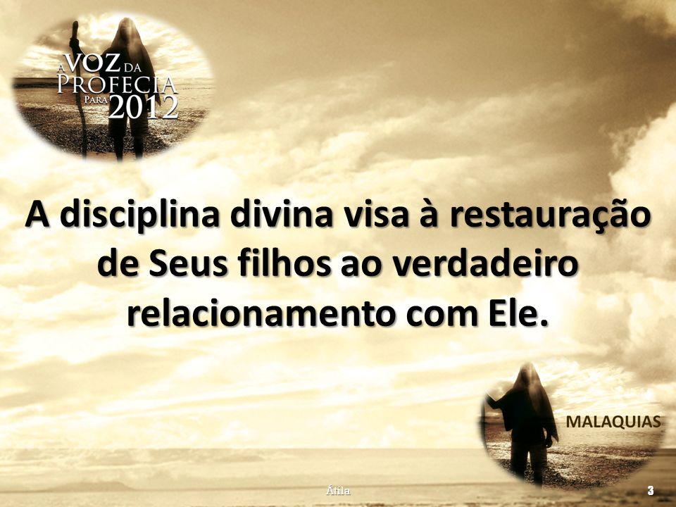 A disciplina divina visa à restauração de Seus filhos ao verdadeiro relacionamento com Ele. Átila 3