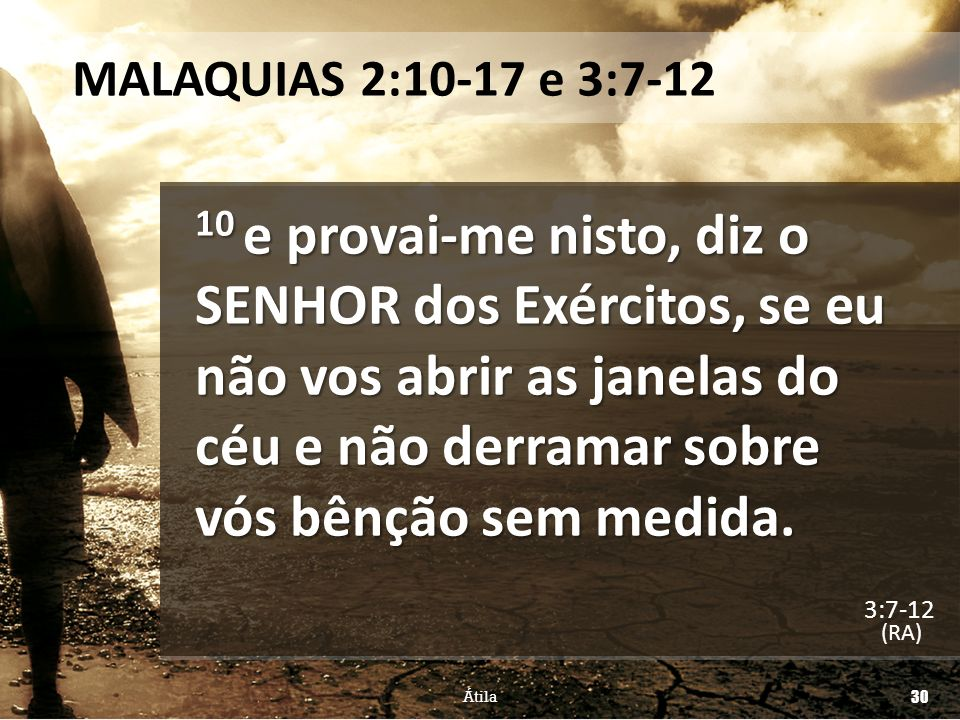 MALAQUIAS 2:10-17 e 3:7-12 10 e provai-me nisto, diz o SENHOR dos Exércitos, se eu não vos abrir as janelas do céu e não derramar sobre vós bênção sem
