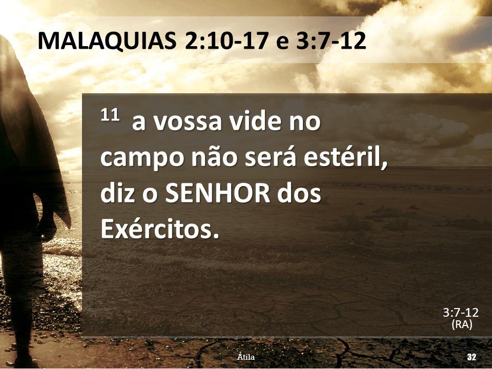 MALAQUIAS 2:10-17 e 3:7-12 11 a vossa vide no campo não será estéril, diz o SENHOR dos Exércitos. (RA) Átila 32 3:7-12