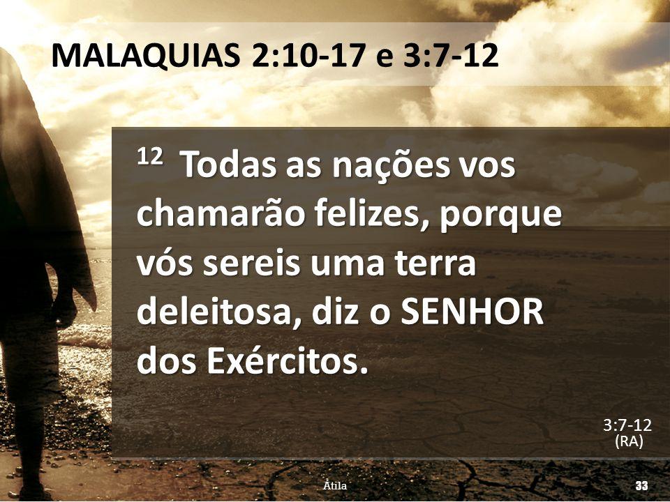 MALAQUIAS 2:10-17 e 3:7-12 12 Todas as nações vos chamarão felizes, porque vós sereis uma terra deleitosa, diz o SENHOR dos Exércitos. (RA) Átila 33 3
