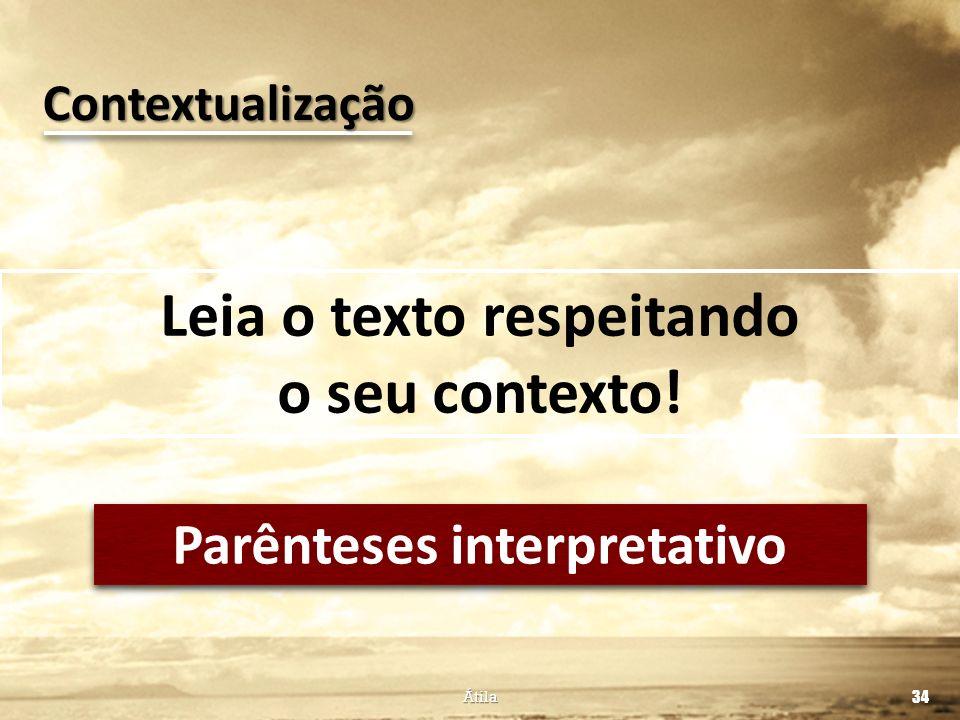 Leia o texto respeitando o seu contexto! Átila 34 Contextualização Parênteses interpretativo