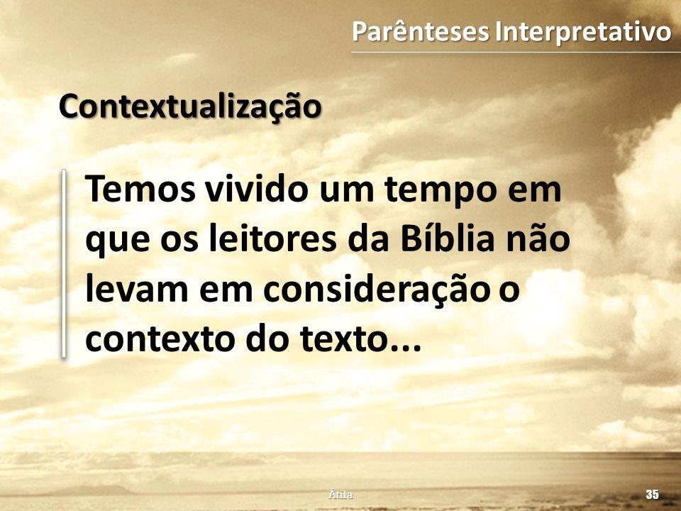 Temos vivido um tempo em que os leitores da Bíblia não levam em consideração o contexto do texto... 35 Átila Contextualização Parênteses Interpretativ