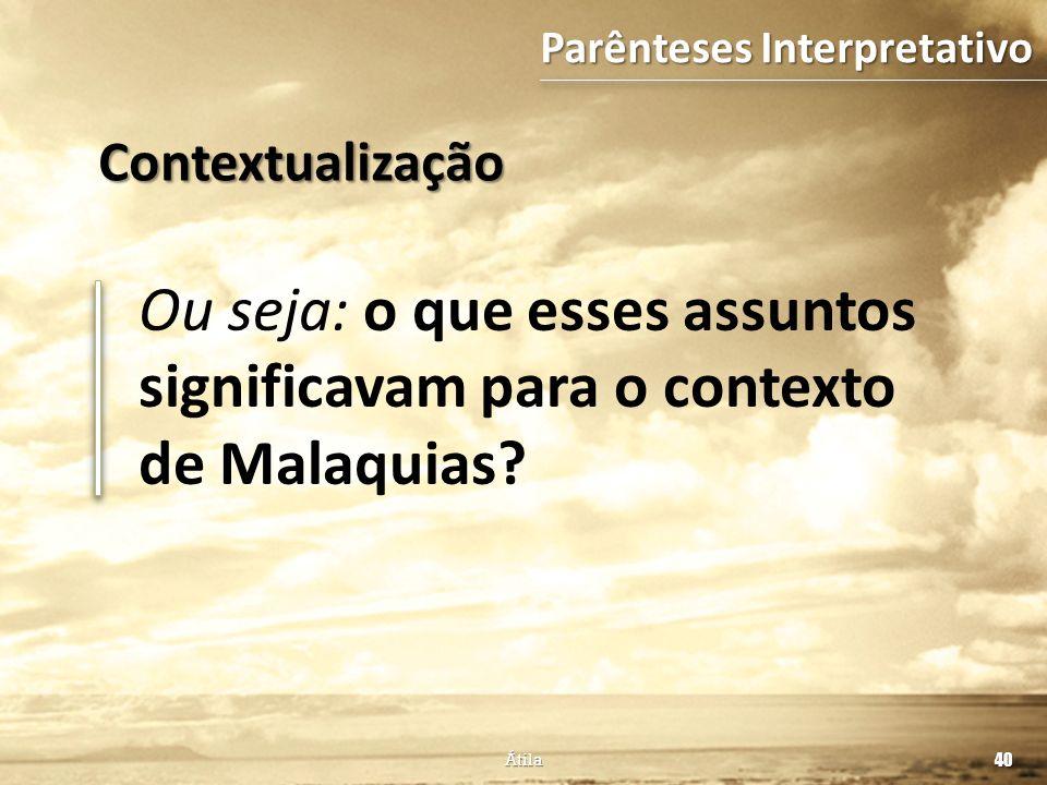 Ou seja: o que esses assuntos significavam para o contexto de Malaquias? 40 Átila Contextualização Parênteses Interpretativo