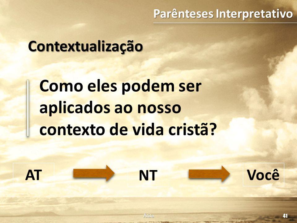 Como eles podem ser aplicados ao nosso contexto de vida cristã? 41 Átila AT NT Você Parênteses Interpretativo Contextualização