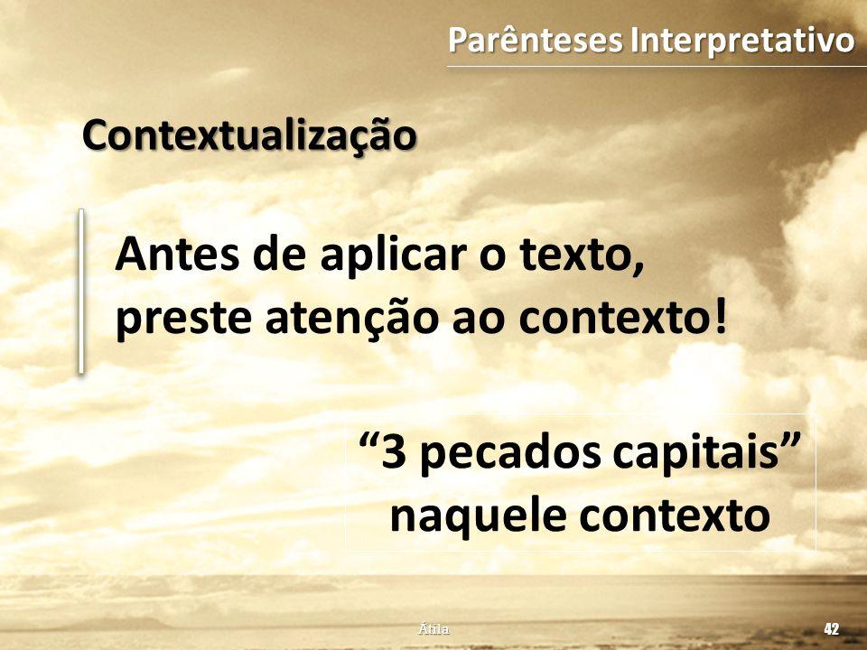 Antes de aplicar o texto, preste atenção ao contexto! 42 Átila 3 pecados capitais naquele contexto Parênteses Interpretativo Contextualização