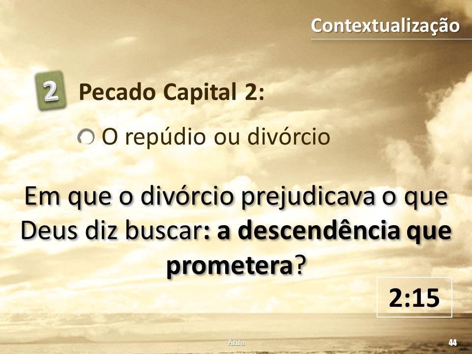 Em que o divórcio prejudicava o que Deus diz buscar: a descendência que prometera? Pecado Capital 2: O repúdio ou divórcio 2:15 44 Átila Contextualiza