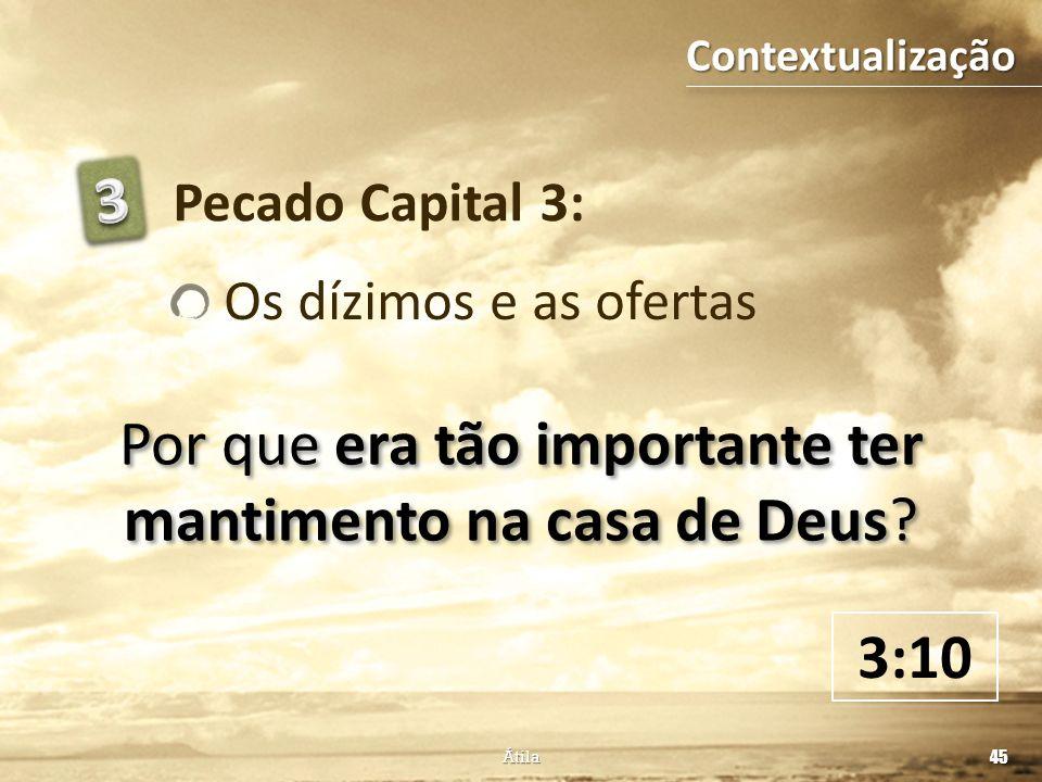 Pecado Capital 3: Os dízimos e as ofertas Por que era tão importante ter mantimento na casa de Deus? 3:10 45 Átila Contextualização