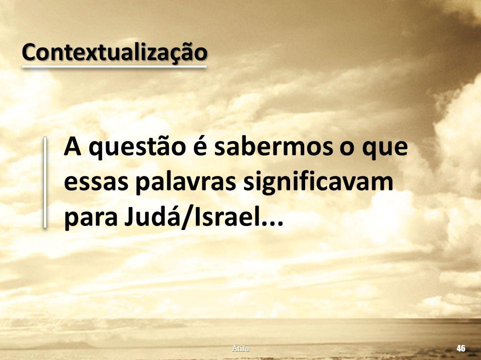 A questão é sabermos o que essas palavras significavam para Judá/Israel... 46 Átila Contextualização