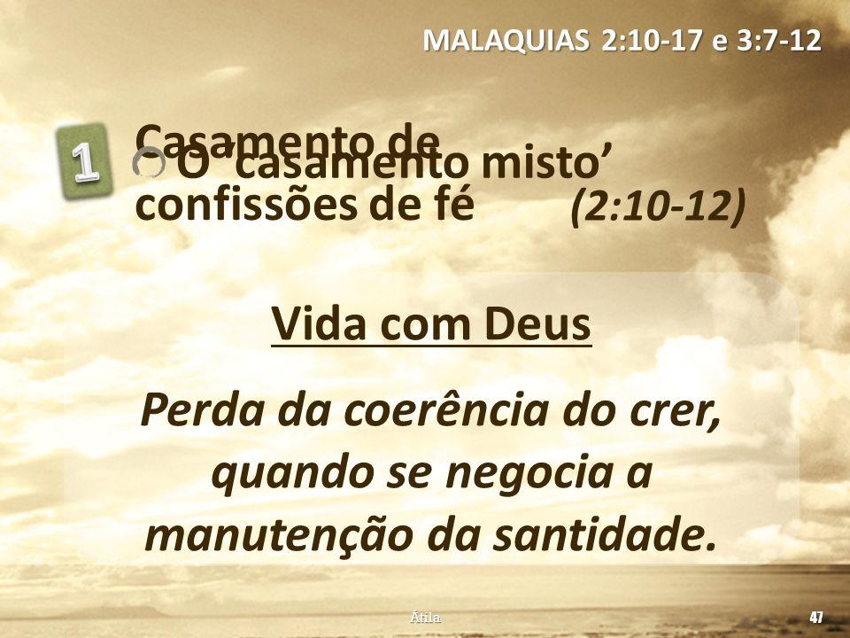 Casamento de confissões de fé (2:10-12) MALAQUIAS 2:10-17 e 3:7-12 Vida com Deus Perda da coerência do crer, quando se negocia a manutenção da santida