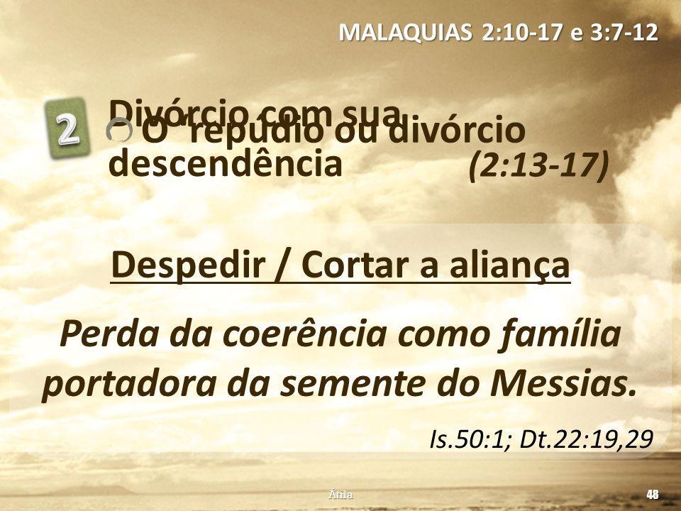Divórcio com sua descendência (2:13-17) MALAQUIAS 2:10-17 e 3:7-12 48 Átila Despedir / Cortar a aliança Perda da coerência como família portadora da s