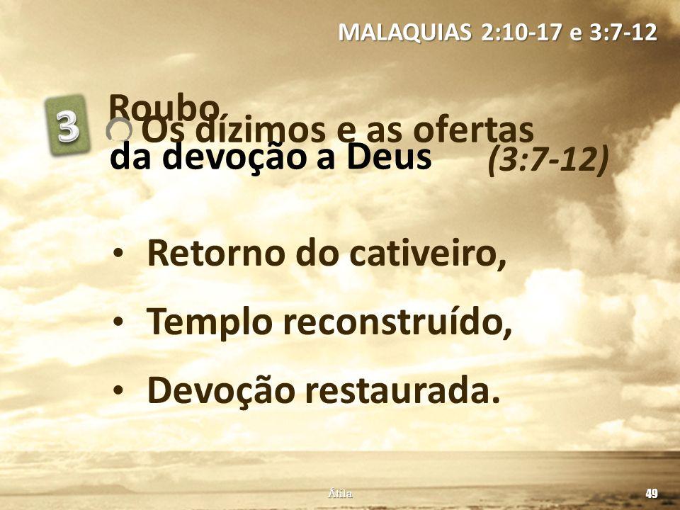 Roubo (3:7-12) MALAQUIAS 2:10-17 e 3:7-12 49 Átila Retorno do cativeiro, Templo reconstruído, Devoção restaurada. da devoção a Deus Os dízimos e as of