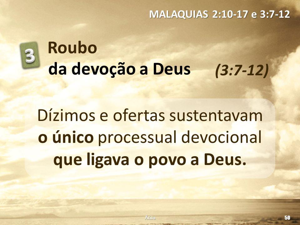 Roubo (3:7-12) MALAQUIAS 2:10-17 e 3:7-12 50 Átila da devoção a Deus Dízimos e ofertas sustentavam o único processual devocional que ligava o povo a D