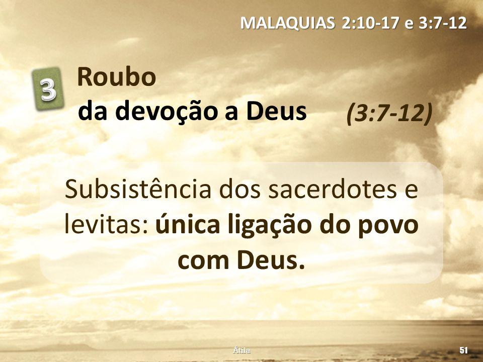 Roubo (3:7-12) MALAQUIAS 2:10-17 e 3:7-12 51 Átila da devoção a Deus Subsistência dos sacerdotes e levitas: única ligação do povo com Deus.