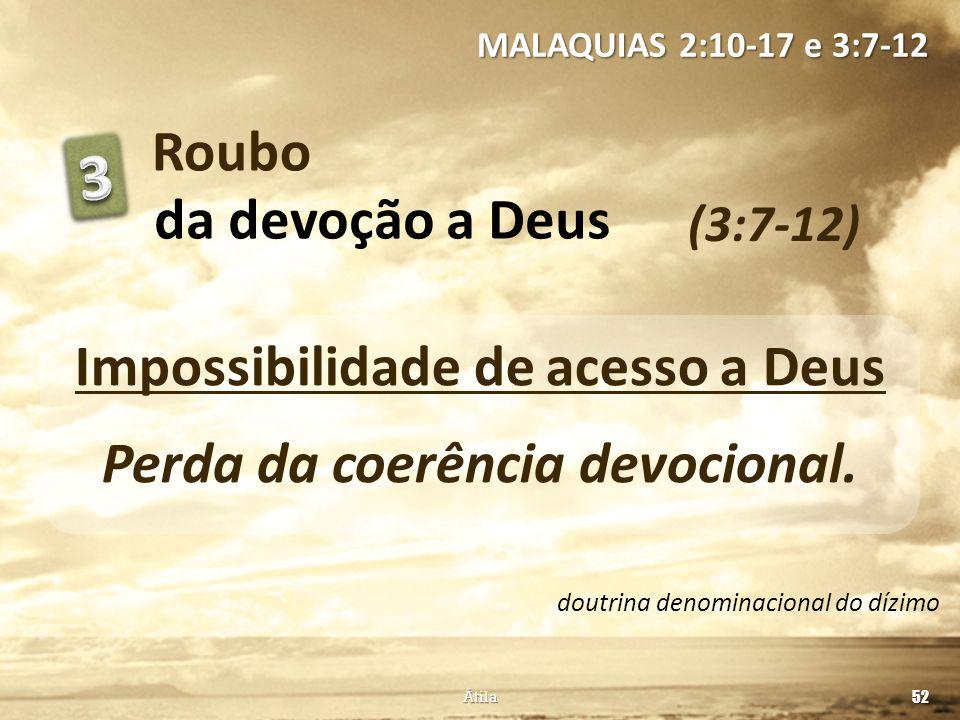 Roubo (3:7-12) MALAQUIAS 2:10-17 e 3:7-12 52 Átila da devoção a Deus Impossibilidade de acesso a Deus Perda da coerência devocional. doutrina denomina