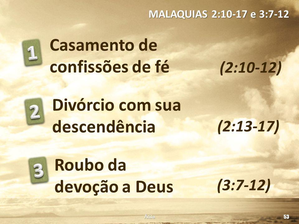 Casamento de confissões de fé (2:10-12) Divórcio com sua descendência Roubo da devoção a Deus (2:13-17) (3:7-12) 53 Átila MALAQUIAS 2:10-17 e 3:7-12
