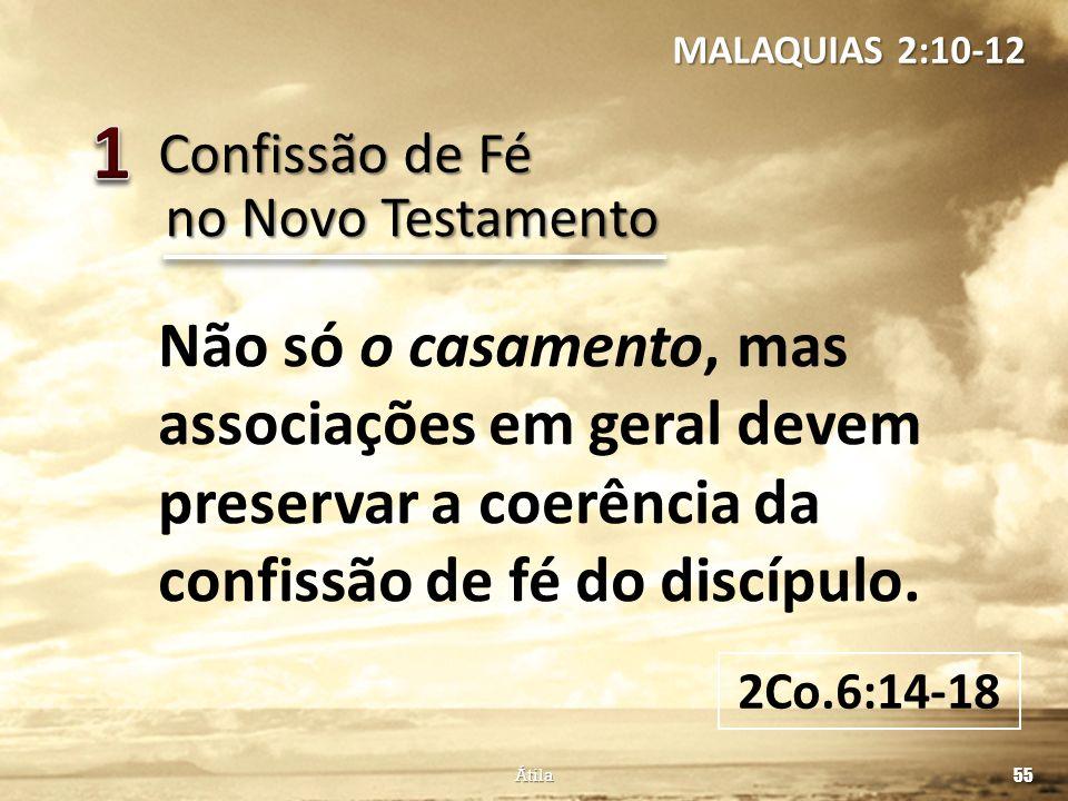 Confissão de Fé 55 Átila no Novo Testamento Não só o casamento, mas associações em geral devem preservar a coerência da confissão de fé do discípulo.