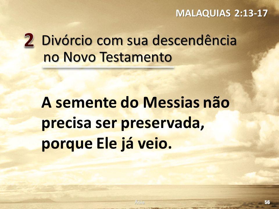 Divórcio com sua descendência 56 Átila no Novo Testamento A semente do Messias não precisa ser preservada, porque Ele já veio. MALAQUIAS 2:13-17