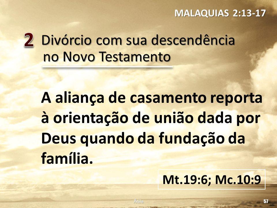 Divórcio com sua descendência 57 Átila no Novo Testamento A aliança de casamento reporta à orientação de união dada por Deus quando da fundação da fam