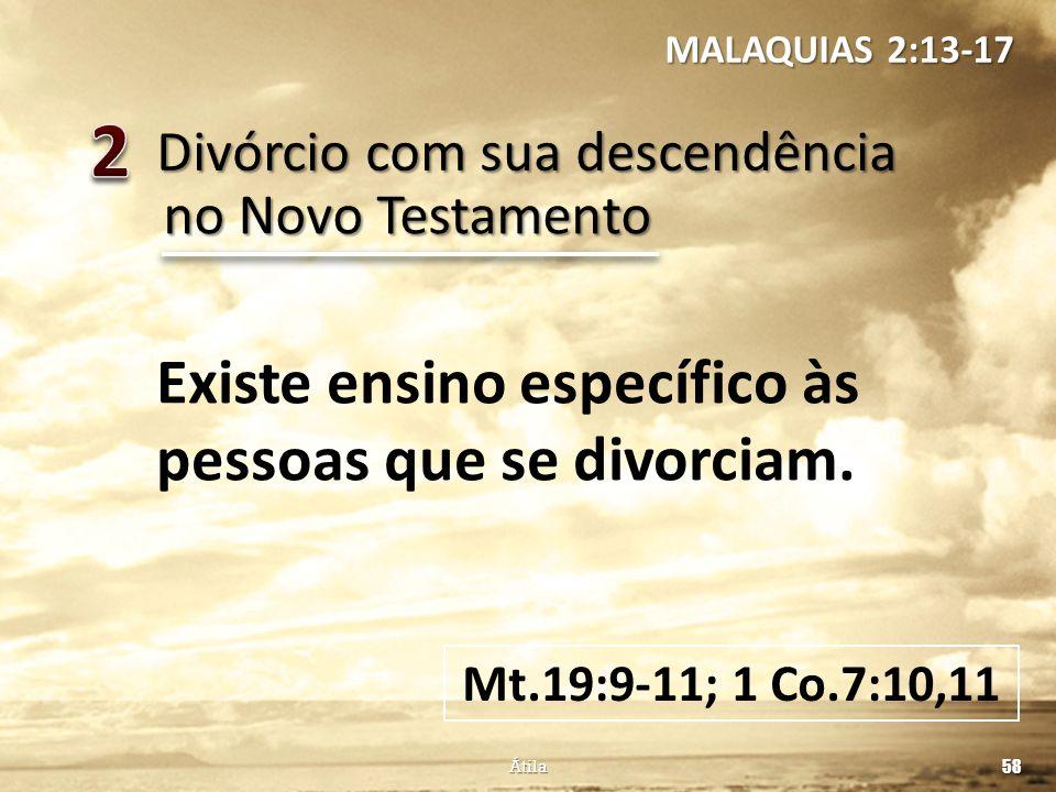 Divórcio com sua descendência 58 Átila no Novo Testamento Existe ensino específico às pessoas que se divorciam. Mt.19:9-11; 1 Co.7:10,11 MALAQUIAS 2:1